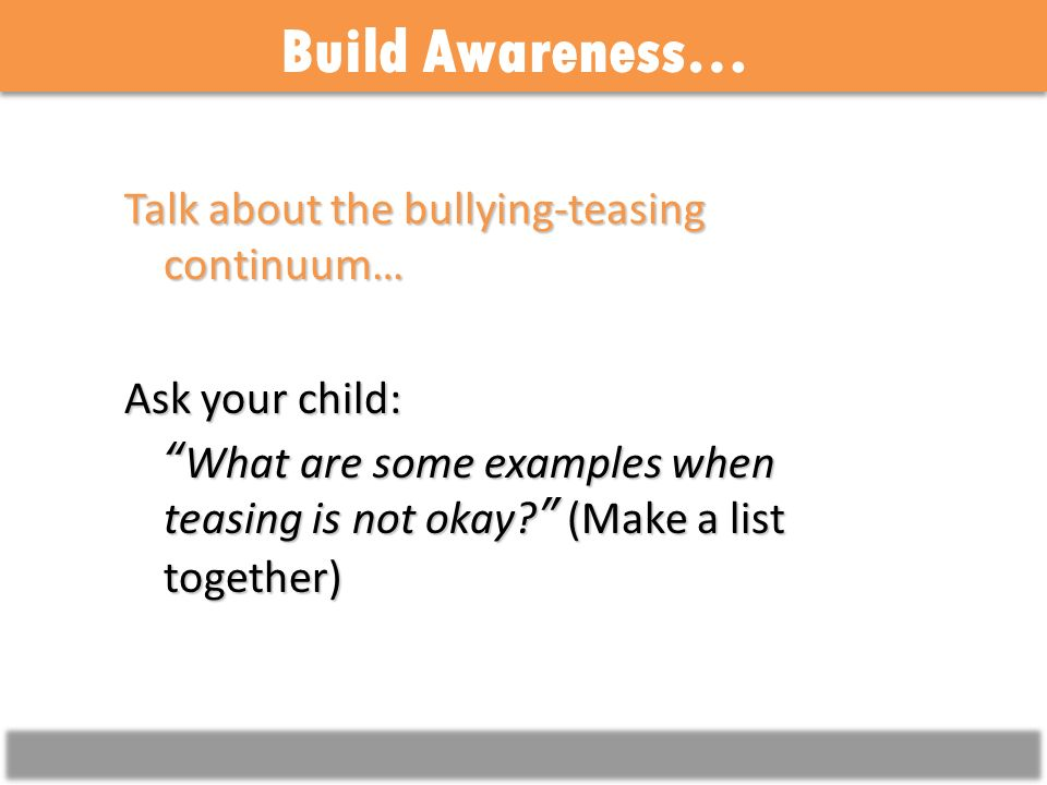 Build Awareness… Talk about the bullying-teasing continuum… Ask your child: What are some examples when teasing is not okay.