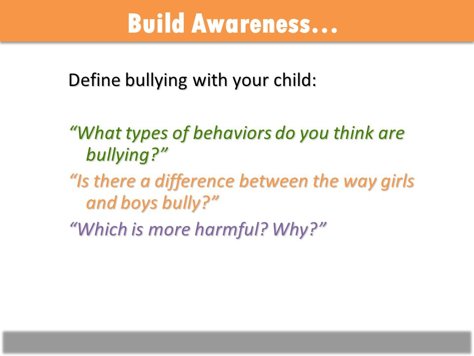 Build Awareness… Define bullying with your child: What types of behaviors do you think are bullying.