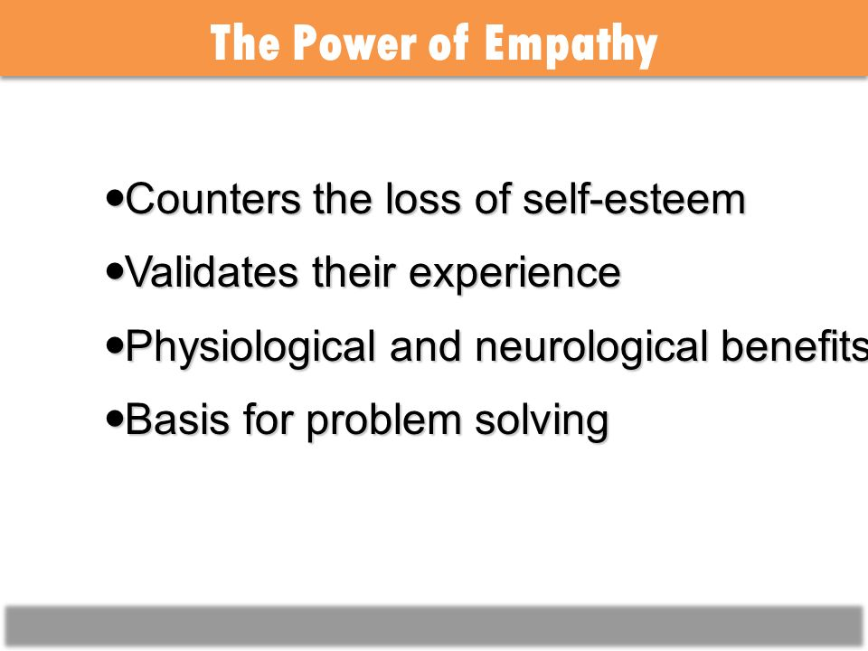 The Power of Empathy Counters the loss of self-esteem Counters the loss of self-esteem Validates their experience Validates their experience Physiological and neurological benefits Physiological and neurological benefits Basis for problem solving Basis for problem solving