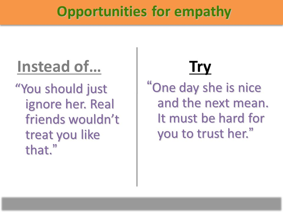 Opportunities for empathy One day she is nice and the next mean.