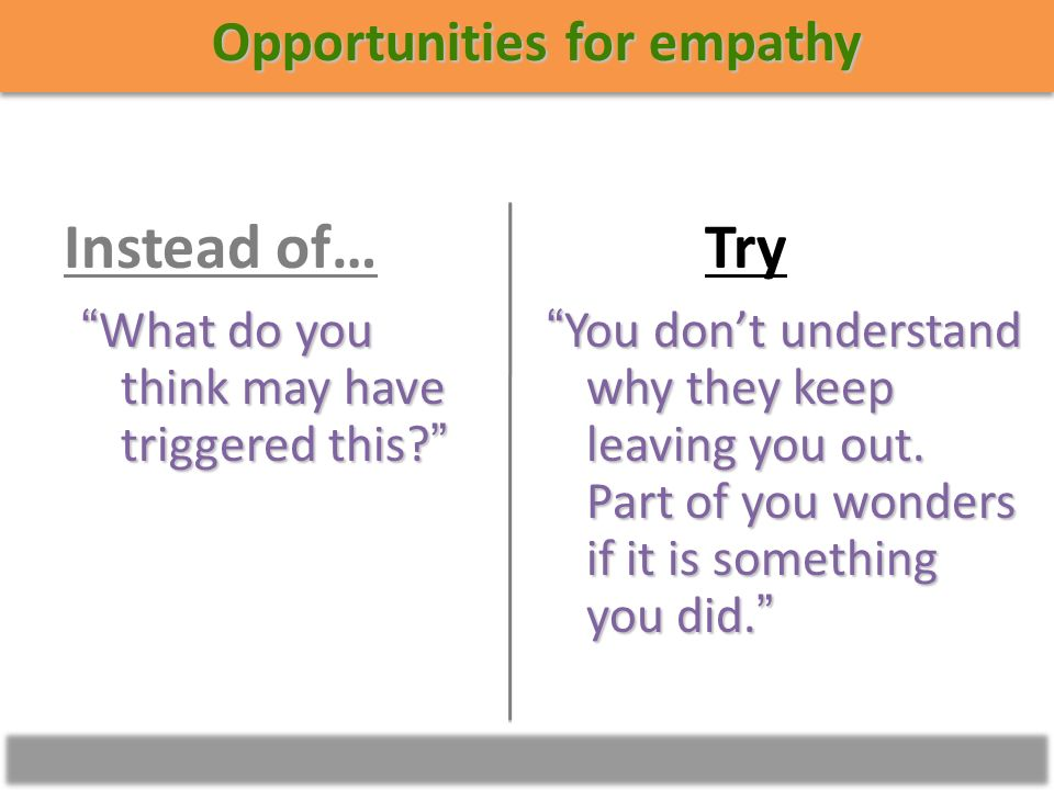 Opportunities for empathy You dont understand why they keep leaving you out.