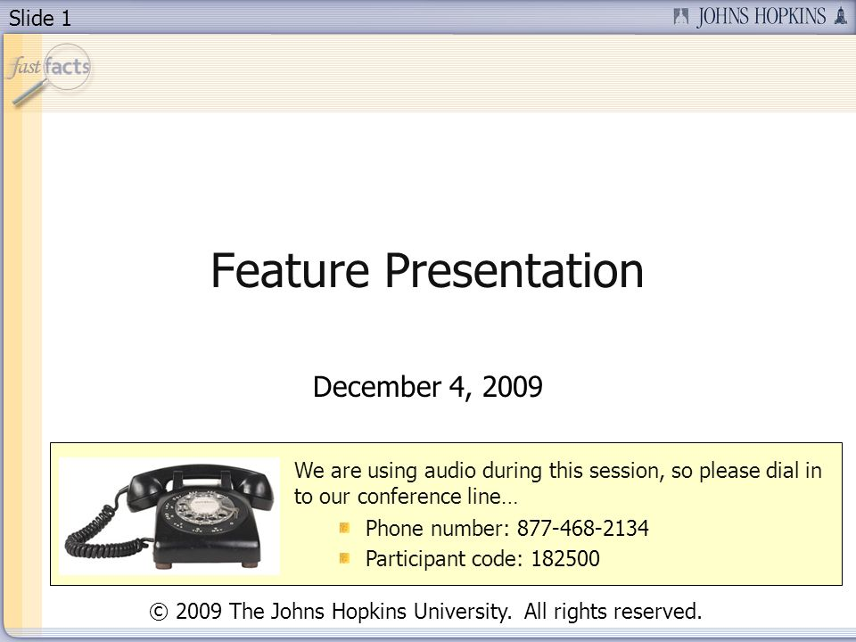 Slide 1 Feature Presentation December 4, 2009 We are using audio during this session, so please dial in to our conference line… Phone number: Participant code: © 2009 The Johns Hopkins University.