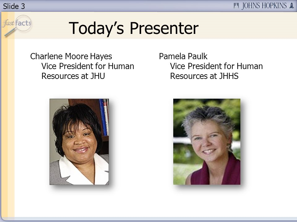 Slide 3 Todays Presenter Charlene Moore Hayes Vice President for Human Resources at JHU Pamela Paulk Vice President for Human Resources at JHHS