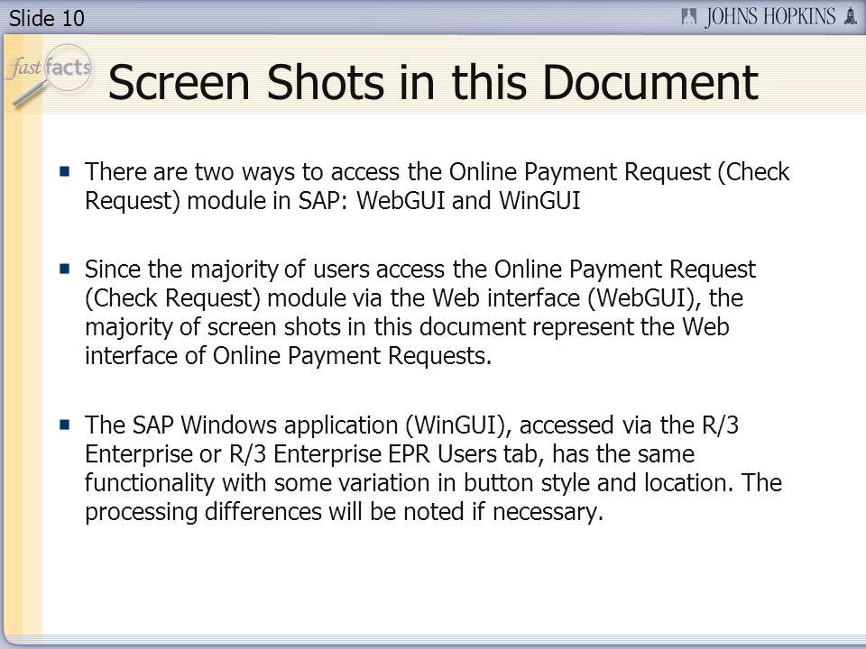 Slide 10 Screen Shots in this Document There are two ways to access the Online Payment Request (Check Request) module in SAP: WebGUI and WinGUI Since the majority of users access the Online Payment Request (Check Request) module via the Web interface (WebGUI), the majority of screen shots in this document represent the Web interface of Online Payment Requests.
