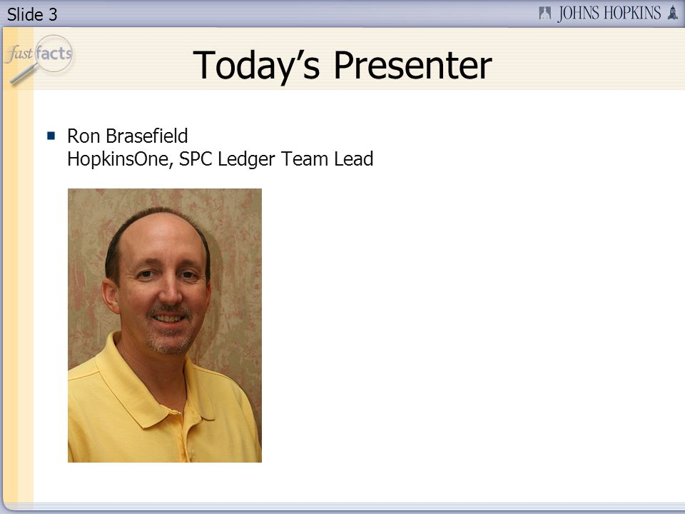 Slide 3 Todays Presenter Ron Brasefield HopkinsOne, SPC Ledger Team Lead