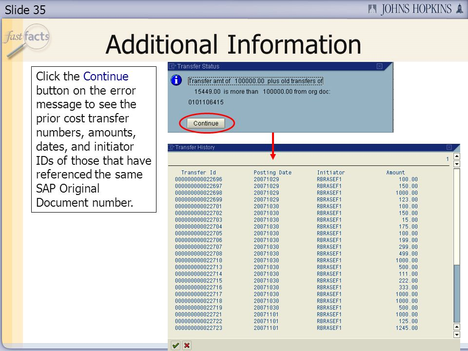 Slide 35 Additional Information Click the Continue button on the error message to see the prior cost transfer numbers, amounts, dates, and initiator IDs of those that have referenced the same SAP Original Document number.