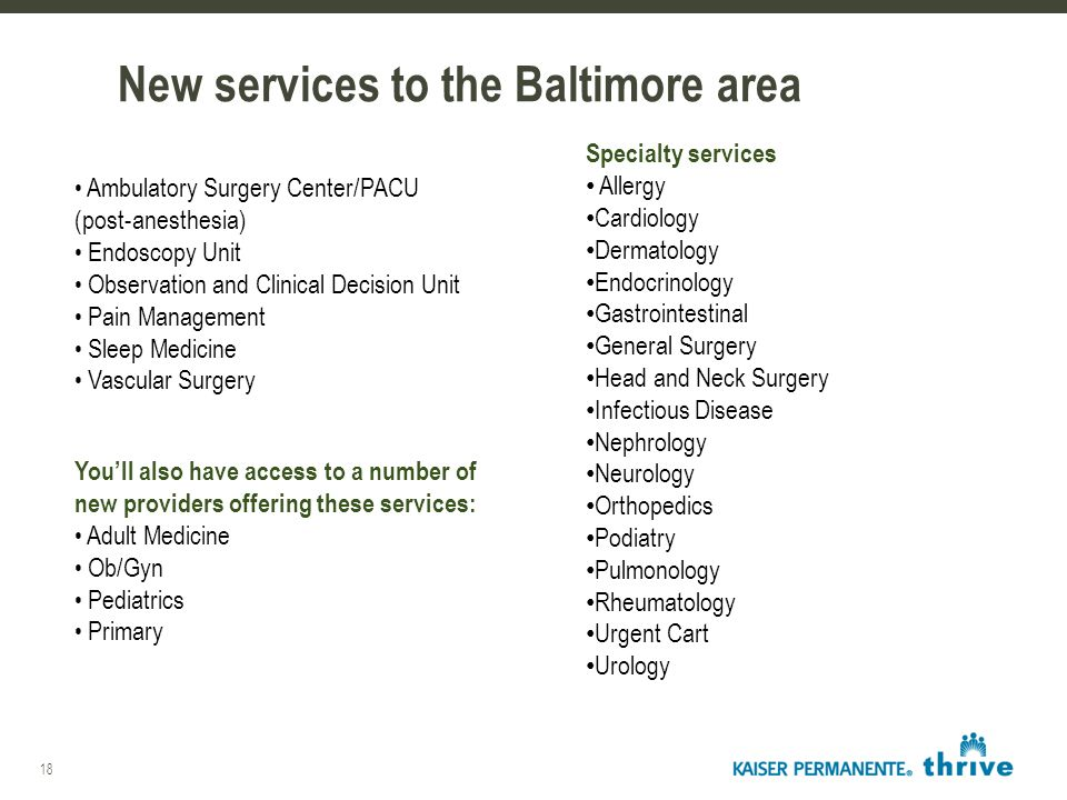18 New services to the Baltimore area Ambulatory Surgery Center/PACU (post-anesthesia) Endoscopy Unit Observation and Clinical Decision Unit Pain Management Sleep Medicine Vascular Surgery Youll also have access to a number of new providers offering these services: Adult Medicine Ob/Gyn Pediatrics Primary Specialty services Allergy Cardiology Dermatology Endocrinology Gastrointestinal General Surgery Head and Neck Surgery Infectious Disease Nephrology Neurology Orthopedics Podiatry Pulmonology Rheumatology Urgent Cart Urology