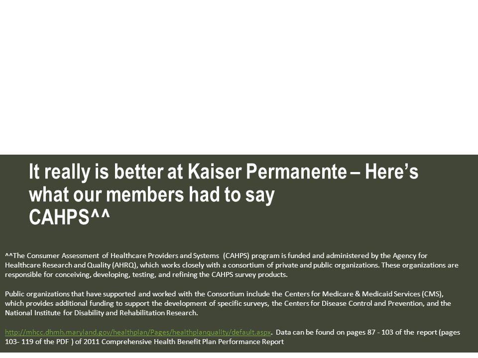 It really is better at Kaiser Permanente – Heres what our members had to say CAHPS^^ ^^The Consumer Assessment of Healthcare Providers and Systems (CA