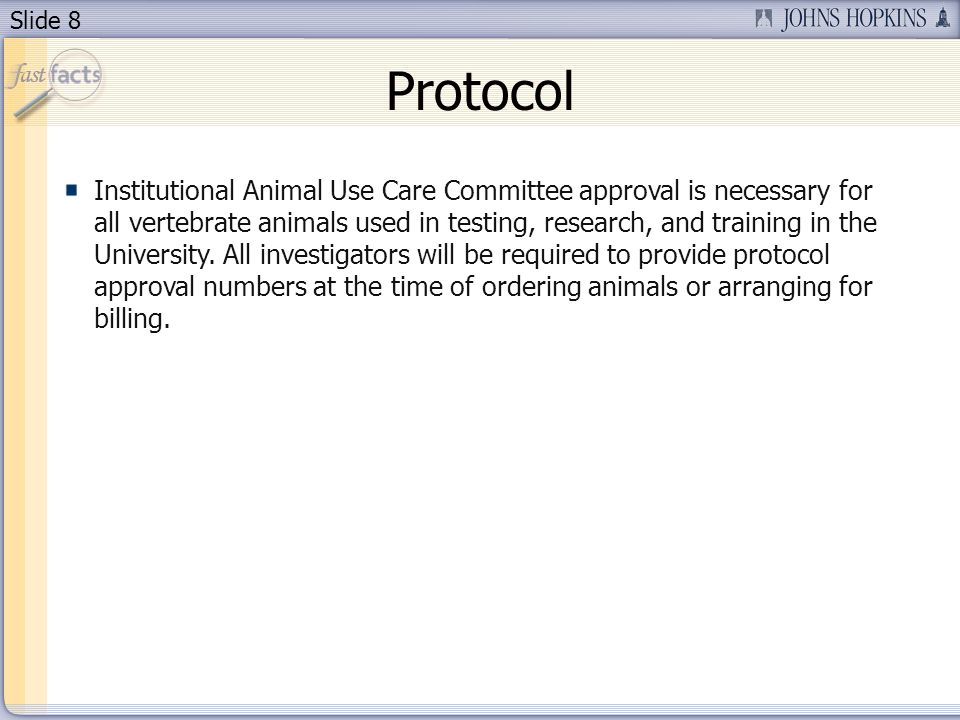 Slide 8 Protocol Institutional Animal Use Care Committee approval is necessary for all vertebrate animals used in testing, research, and training in the University.