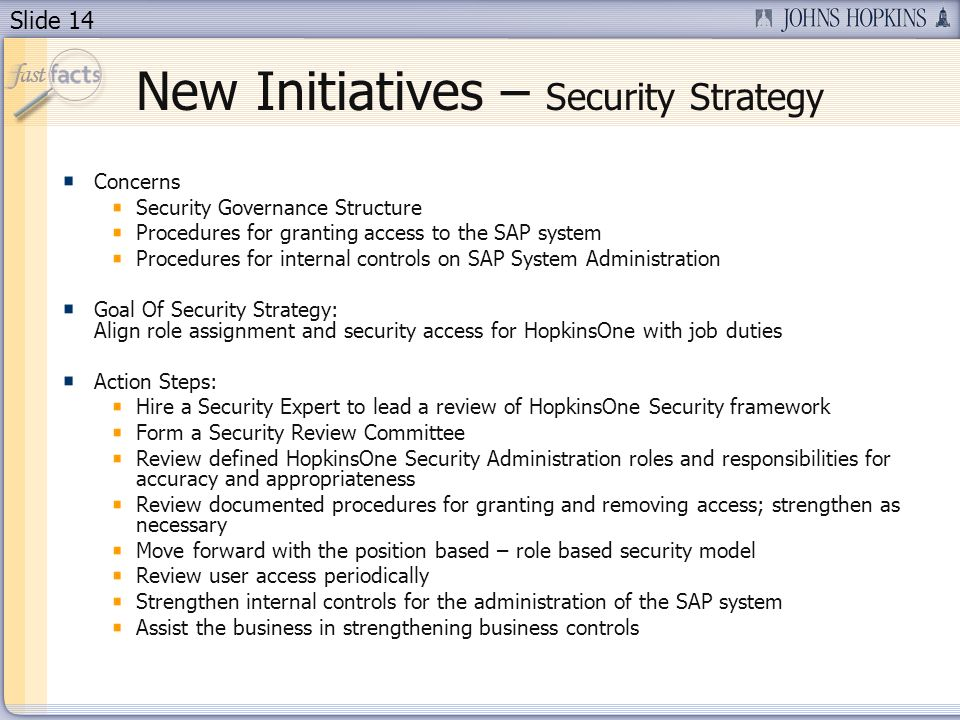 Slide 14 New Initiatives – Security Strategy Concerns Security Governance Structure Procedures for granting access to the SAP system Procedures for internal controls on SAP System Administration Goal Of Security Strategy: Align role assignment and security access for HopkinsOne with job duties Action Steps: Hire a Security Expert to lead a review of HopkinsOne Security framework Form a Security Review Committee Review defined HopkinsOne Security Administration roles and responsibilities for accuracy and appropriateness Review documented procedures for granting and removing access; strengthen as necessary Move forward with the position based – role based security model Review user access periodically Strengthen internal controls for the administration of the SAP system Assist the business in strengthening business controls