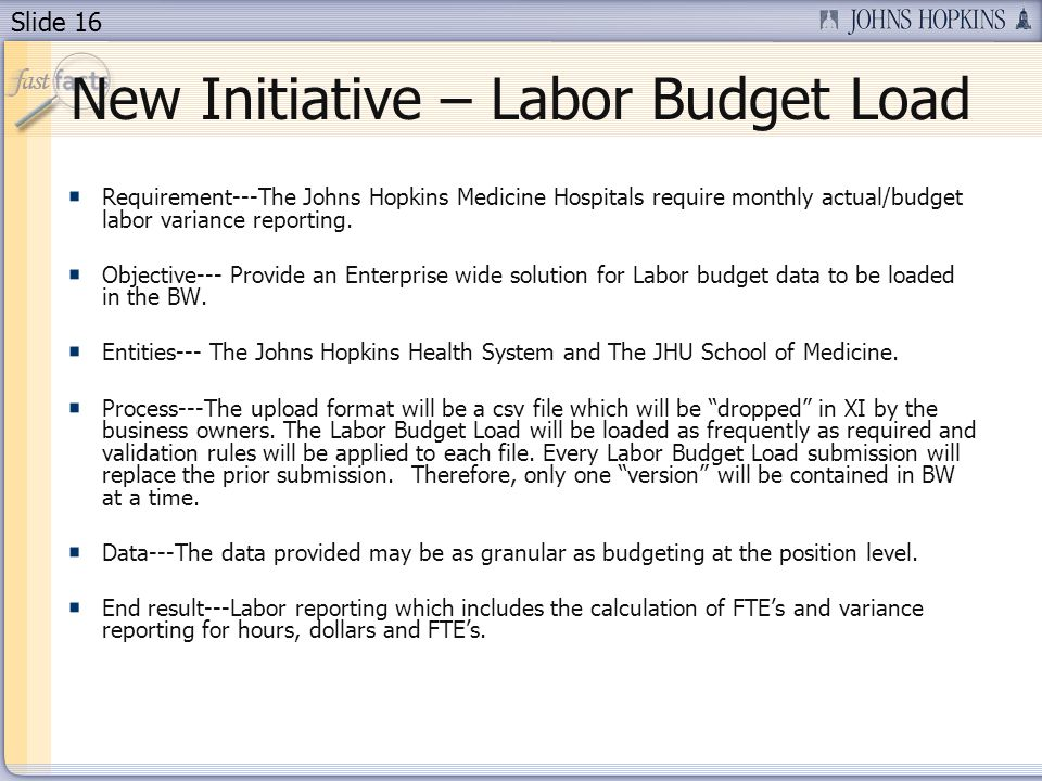 Slide 16 New Initiative – Labor Budget Load Requirement---The Johns Hopkins Medicine Hospitals require monthly actual/budget labor variance reporting.