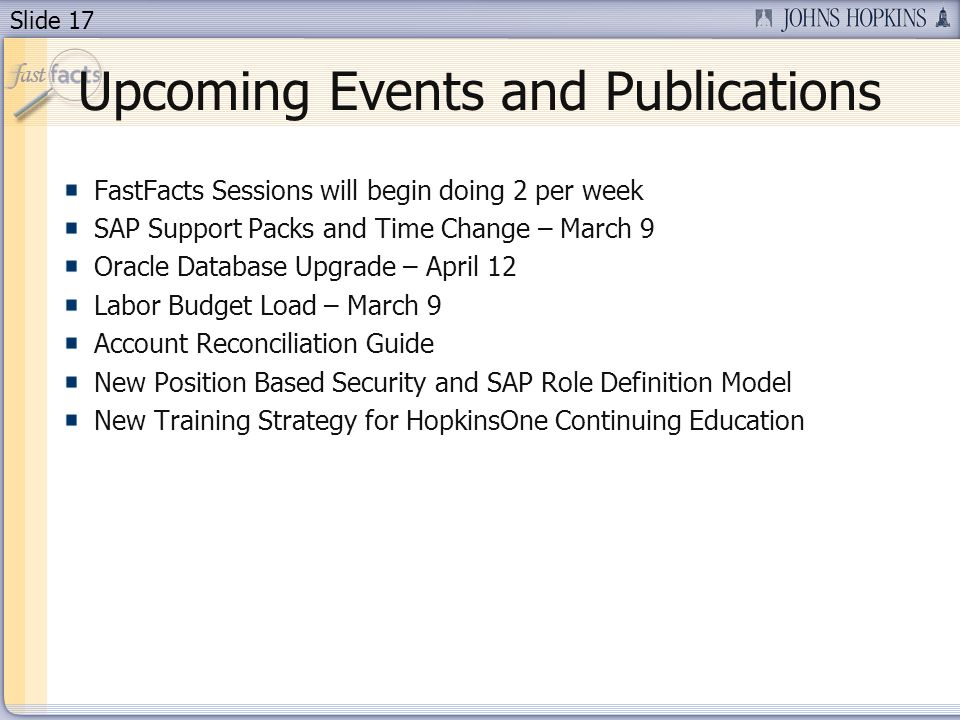 Slide 17 Upcoming Events and Publications FastFacts Sessions will begin doing 2 per week SAP Support Packs and Time Change – March 9 Oracle Database Upgrade – April 12 Labor Budget Load – March 9 Account Reconciliation Guide New Position Based Security and SAP Role Definition Model New Training Strategy for HopkinsOne Continuing Education