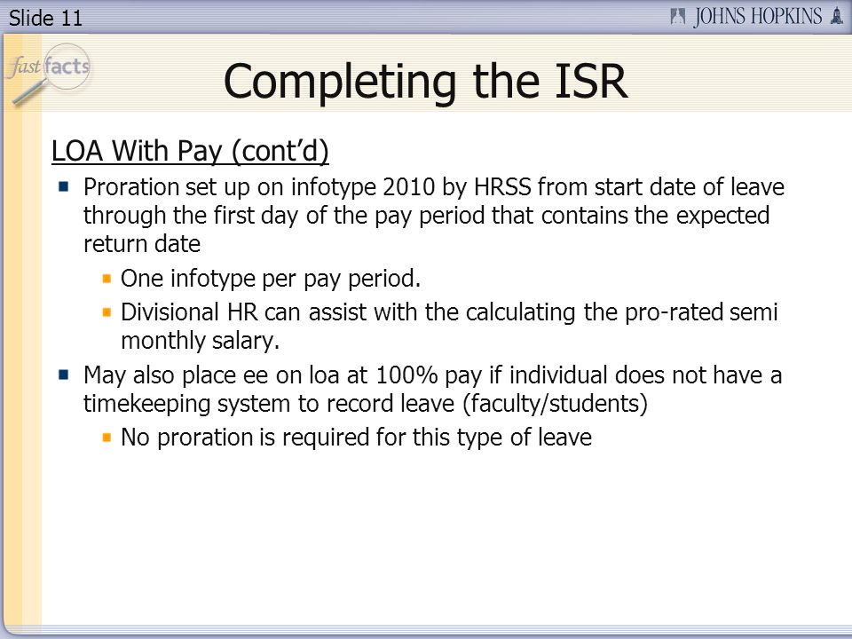 Slide 11 Completing the ISR LOA With Pay (contd) Proration set up on infotype 2010 by HRSS from start date of leave through the first day of the pay period that contains the expected return date One infotype per pay period.