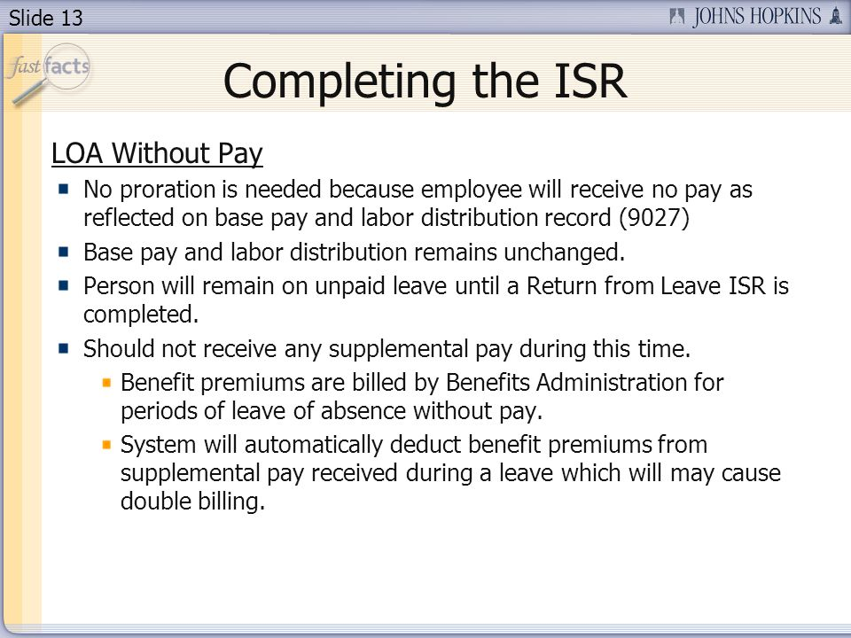 Slide 13 Completing the ISR LOA Without Pay No proration is needed because employee will receive no pay as reflected on base pay and labor distribution record (9027) Base pay and labor distribution remains unchanged.