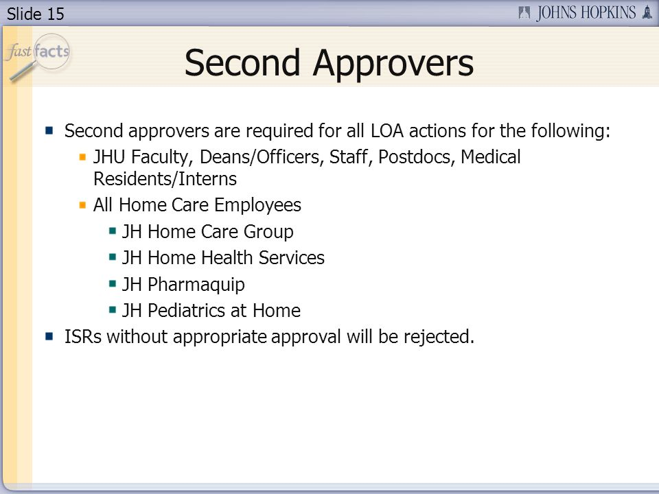 Slide 15 Second Approvers Second approvers are required for all LOA actions for the following: JHU Faculty, Deans/Officers, Staff, Postdocs, Medical Residents/Interns All Home Care Employees JH Home Care Group JH Home Health Services JH Pharmaquip JH Pediatrics at Home ISRs without appropriate approval will be rejected.