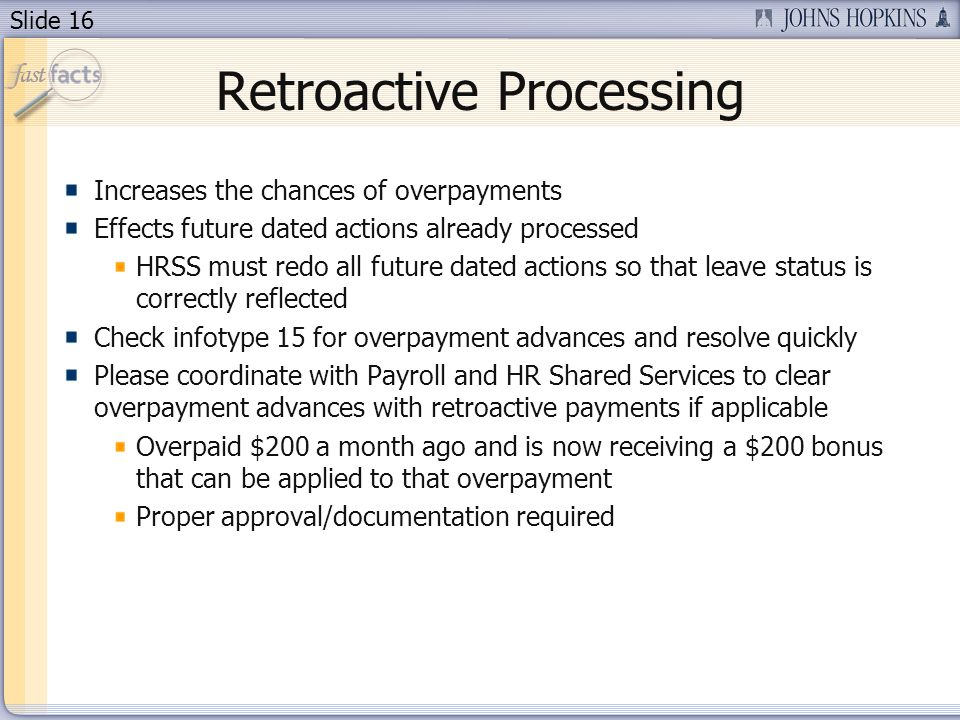 Slide 16 Retroactive Processing Increases the chances of overpayments Effects future dated actions already processed HRSS must redo all future dated actions so that leave status is correctly reflected Check infotype 15 for overpayment advances and resolve quickly Please coordinate with Payroll and HR Shared Services to clear overpayment advances with retroactive payments if applicable Overpaid $200 a month ago and is now receiving a $200 bonus that can be applied to that overpayment Proper approval/documentation required