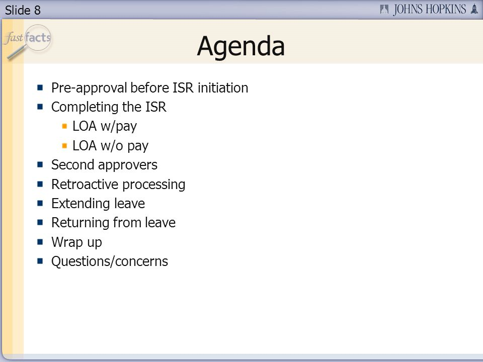 Slide 8 Agenda Pre-approval before ISR initiation Completing the ISR LOA w/pay LOA w/o pay Second approvers Retroactive processing Extending leave Returning from leave Wrap up Questions/concerns