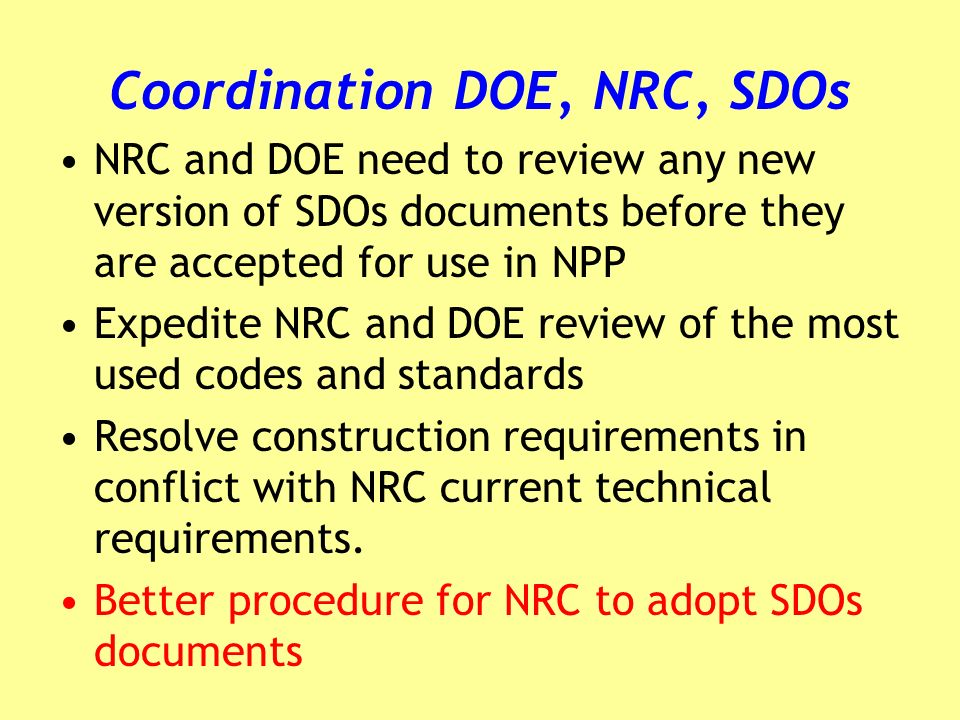 Coordination DOE, NRC, SDOs NRC and DOE need to review any new version of SDOs documents before they are accepted for use in NPP Expedite NRC and DOE review of the most used codes and standards Resolve construction requirements in conflict with NRC current technical requirements.