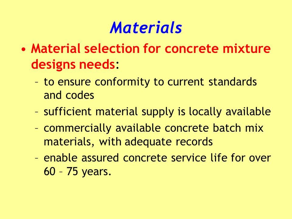 Materials Material selection for concrete mixture designs needs: –to ensure conformity to current standards and codes –sufficient material supply is locally available –commercially available concrete batch mix materials, with adequate records –enable assured concrete service life for over 60 – 75 years.