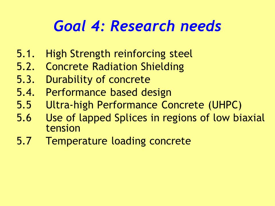 Goal 4: Research needs 5.1.High Strength reinforcing steel 5.2.Concrete Radiation Shielding 5.3.Durability of concrete 5.4.Performance based design 5.5Ultra-high Performance Concrete (UHPC) 5.6 Use of lapped Splices in regions of low biaxial tension 5.7Temperature loading concrete