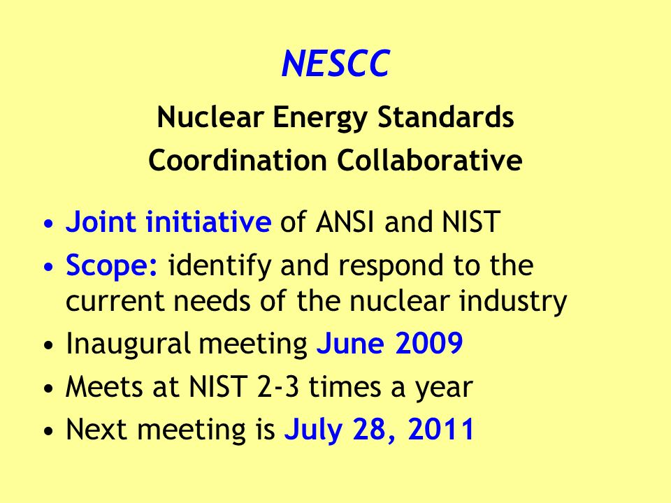 NESCC Nuclear Energy Standards Coordination Collaborative Joint initiative of ANSI and NIST Scope: identify and respond to the current needs of the nuclear industry Inaugural meeting June 2009 Meets at NIST 2-3 times a year Next meeting is July 28, 2011