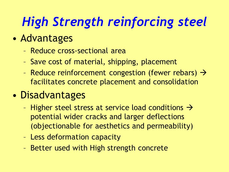 High Strength reinforcing steel Advantages –Reduce cross-sectional area –Save cost of material, shipping, placement –Reduce reinforcement congestion (fewer rebars) facilitates concrete placement and consolidation Disadvantages –Higher steel stress at service load conditions potential wider cracks and larger deflections (objectionable for aesthetics and permeability) –Less deformation capacity –Better used with High strength concrete
