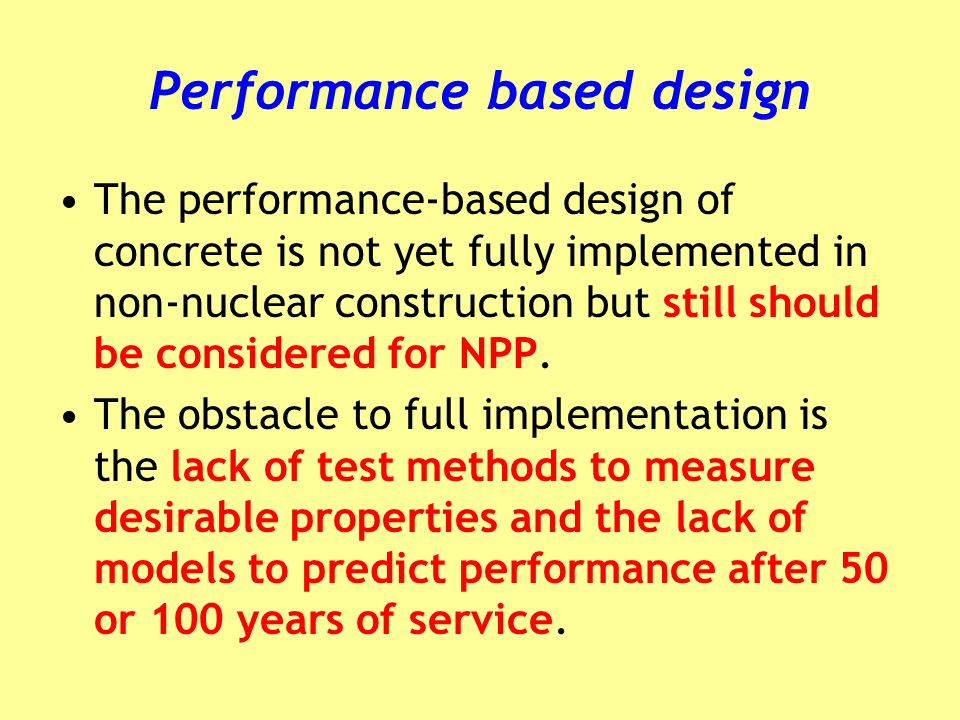Performance based design The performance-based design of concrete is not yet fully implemented in non-nuclear construction but still should be considered for NPP.