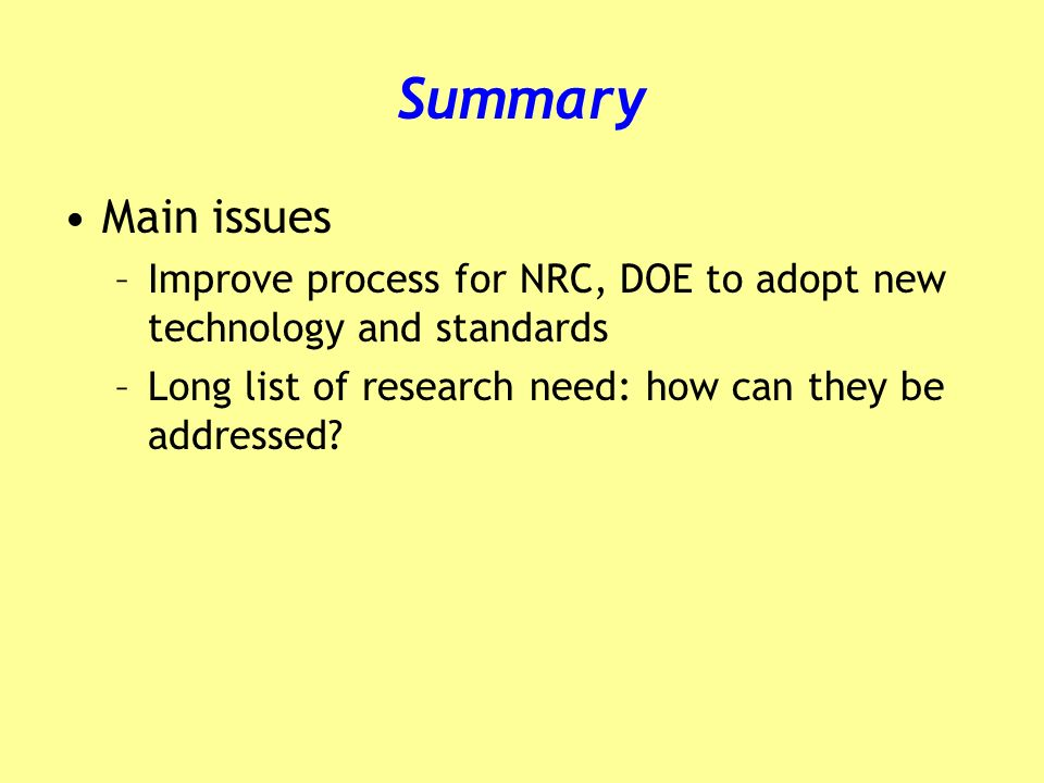 Summary Main issues –Improve process for NRC, DOE to adopt new technology and standards –Long list of research need: how can they be addressed?