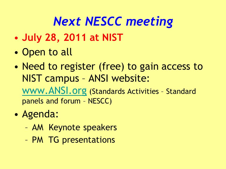 Next NESCC meeting July 28, 2011 at NIST Open to all Need to register (free) to gain access to NIST campus – ANSI website: www.ANSI.org (Standards Activities – Standard panels and forum – NESCC) www.ANSI.org Agenda: –AM Keynote speakers –PM TG presentations