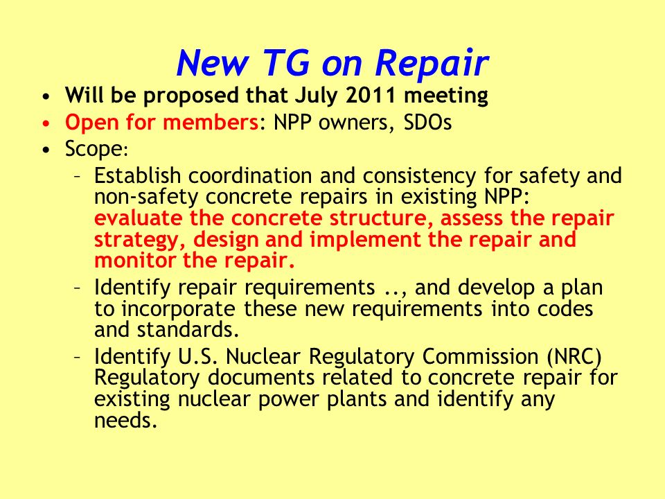 New TG on Repair Will be proposed that July 2011 meeting Open for members: NPP owners, SDOs Scope : –Establish coordination and consistency for safety and non-safety concrete repairs in existing NPP: evaluate the concrete structure, assess the repair strategy, design and implement the repair and monitor the repair.