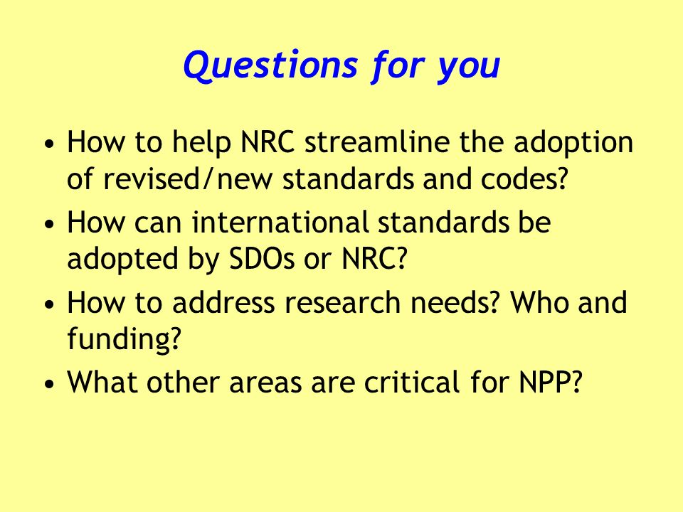 Questions for you How to help NRC streamline the adoption of revised/new standards and codes? How can international standards be adopted by SDOs or NR