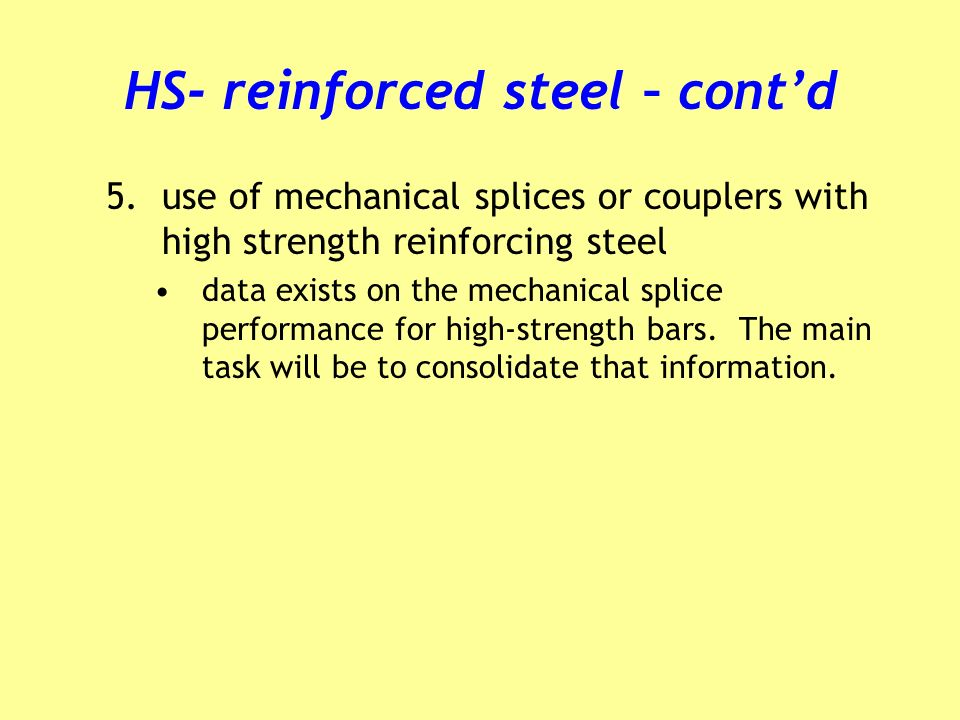 HS- reinforced steel – contd 5.use of mechanical splices or couplers with high strength reinforcing steel data exists on the mechanical splice performance for high-strength bars.