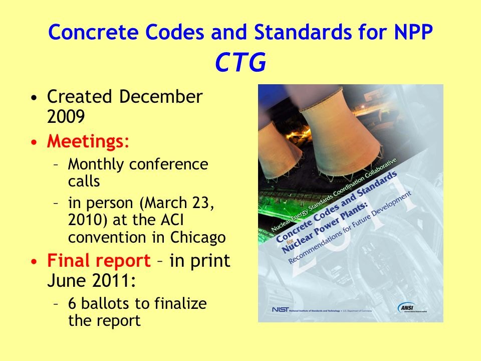 Concrete Codes and Standards for NPP CTG Created December 2009 Meetings: –Monthly conference calls –in person (March 23, 2010) at the ACI convention in Chicago Final report – in print June 2011: –6 ballots to finalize the report