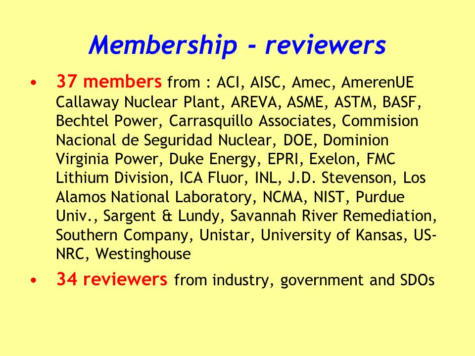 Membership - reviewers 37 members from : ACI, AISC, Amec, AmerenUE Callaway Nuclear Plant, AREVA, ASME, ASTM, BASF, Bechtel Power, Carrasquillo Associ