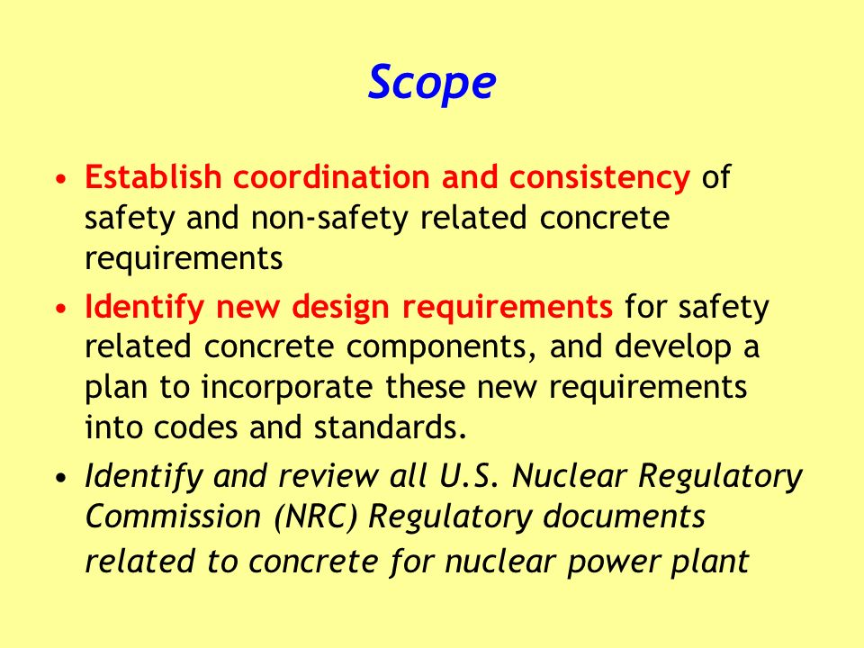 Scope Establish coordination and consistency of safety and non-safety related concrete requirements Identify new design requirements for safety relate