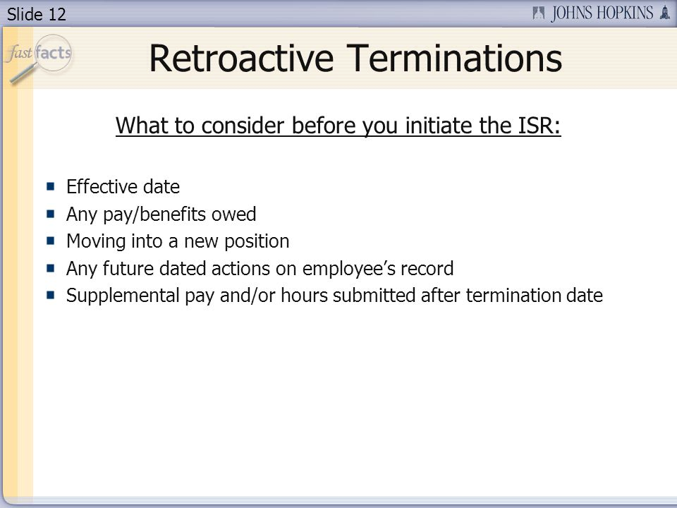 Slide 12 Retroactive Terminations What to consider before you initiate the ISR: Effective date Any pay/benefits owed Moving into a new position Any future dated actions on employees record Supplemental pay and/or hours submitted after termination date