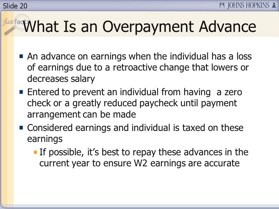 Slide 20 What Is an Overpayment Advance An advance on earnings when the individual has a loss of earnings due to a retroactive change that lowers or decreases salary Entered to prevent an individual from having a zero check or a greatly reduced paycheck until payment arrangement can be made Considered earnings and individual is taxed on these earnings If possible, its best to repay these advances in the current year to ensure W2 earnings are accurate