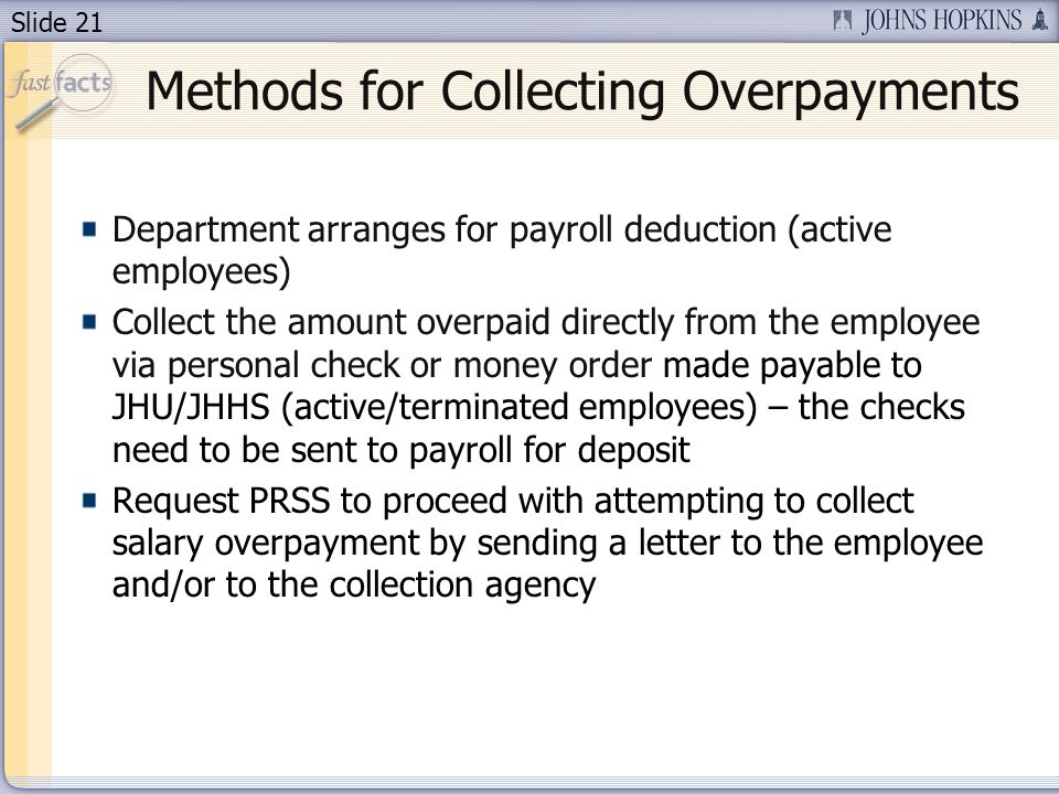 Slide 21 Methods for Collecting Overpayments Department arranges for payroll deduction (active employees) Collect the amount overpaid directly from the employee via personal check or money order made payable to JHU/JHHS (active/terminated employees) – the checks need to be sent to payroll for deposit Request PRSS to proceed with attempting to collect salary overpayment by sending a letter to the employee and/or to the collection agency