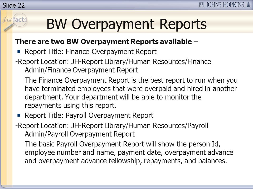 Slide 22 BW Overpayment Reports There are two BW Overpayment Reports available – Report Title: Finance Overpayment Report -Report Location: JH-Report Library/Human Resources/Finance Admin/Finance Overpayment Report The Finance Overpayment Report is the best report to run when you have terminated employees that were overpaid and hired in another department.