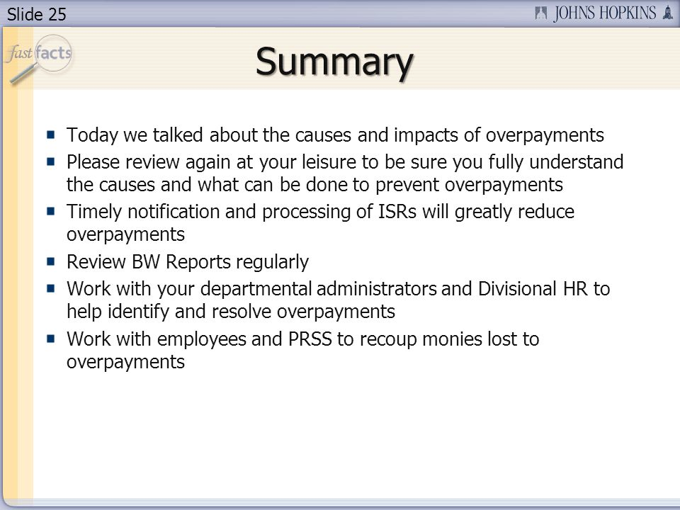 Slide 25 Today we talked about the causes and impacts of overpayments Please review again at your leisure to be sure you fully understand the causes and what can be done to prevent overpayments Timely notification and processing of ISRs will greatly reduce overpayments Review BW Reports regularly Work with your departmental administrators and Divisional HR to help identify and resolve overpayments Work with employees and PRSS to recoup monies lost to overpayments Summary