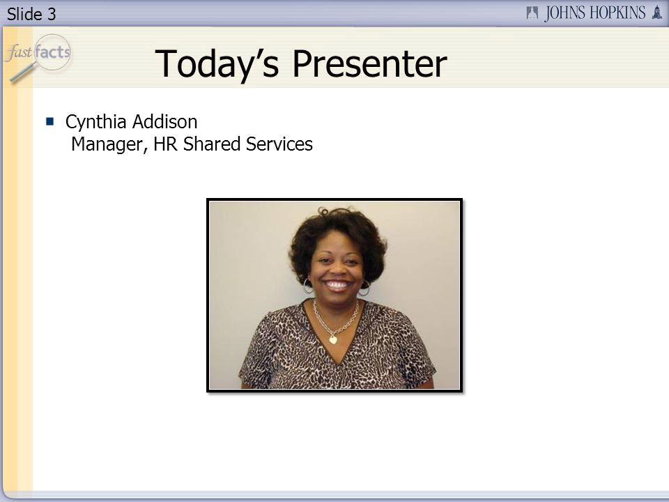 Slide 3 Todays Presenter Cynthia Addison Manager, HR Shared Services