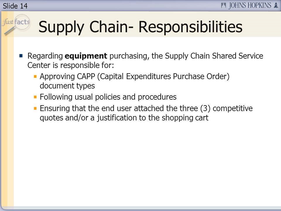 Slide 14 Supply Chain- Responsibilities Regarding equipment purchasing, the Supply Chain Shared Service Center is responsible for: Approving CAPP (Capital Expenditures Purchase Order) document types Following usual policies and procedures Ensuring that the end user attached the three (3) competitive quotes and/or a justification to the shopping cart