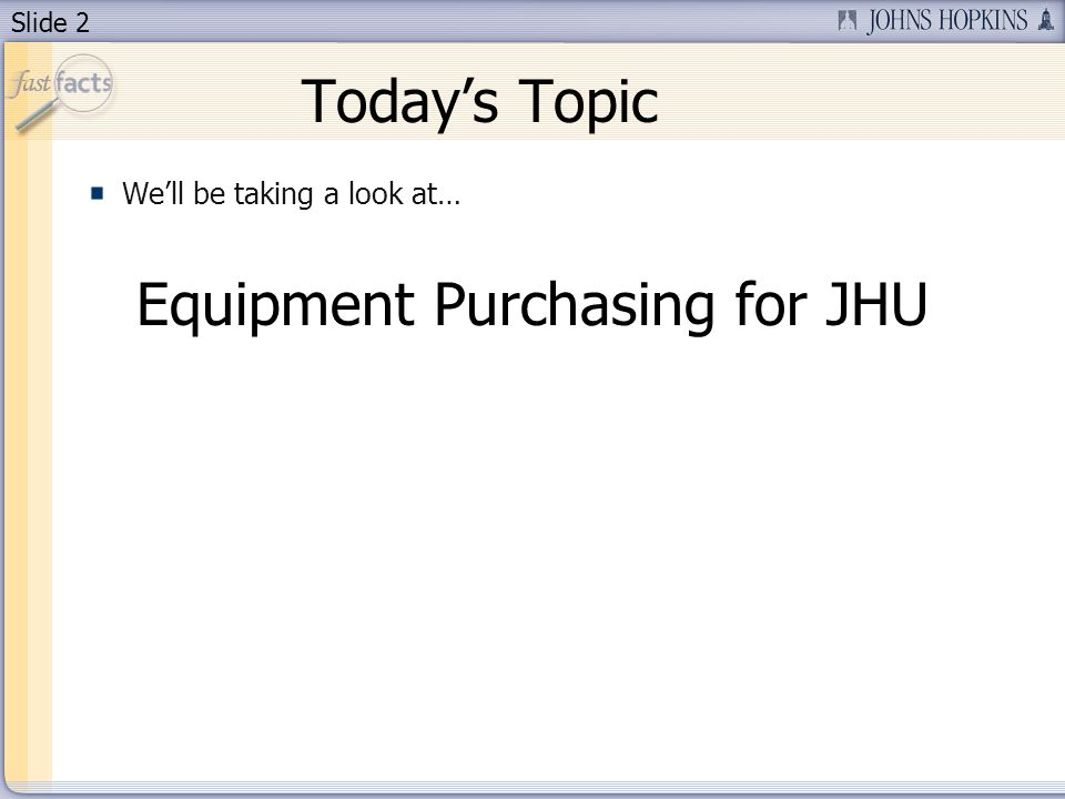 Slide 2 Todays Topic Well be taking a look at… Equipment Purchasing for JHU