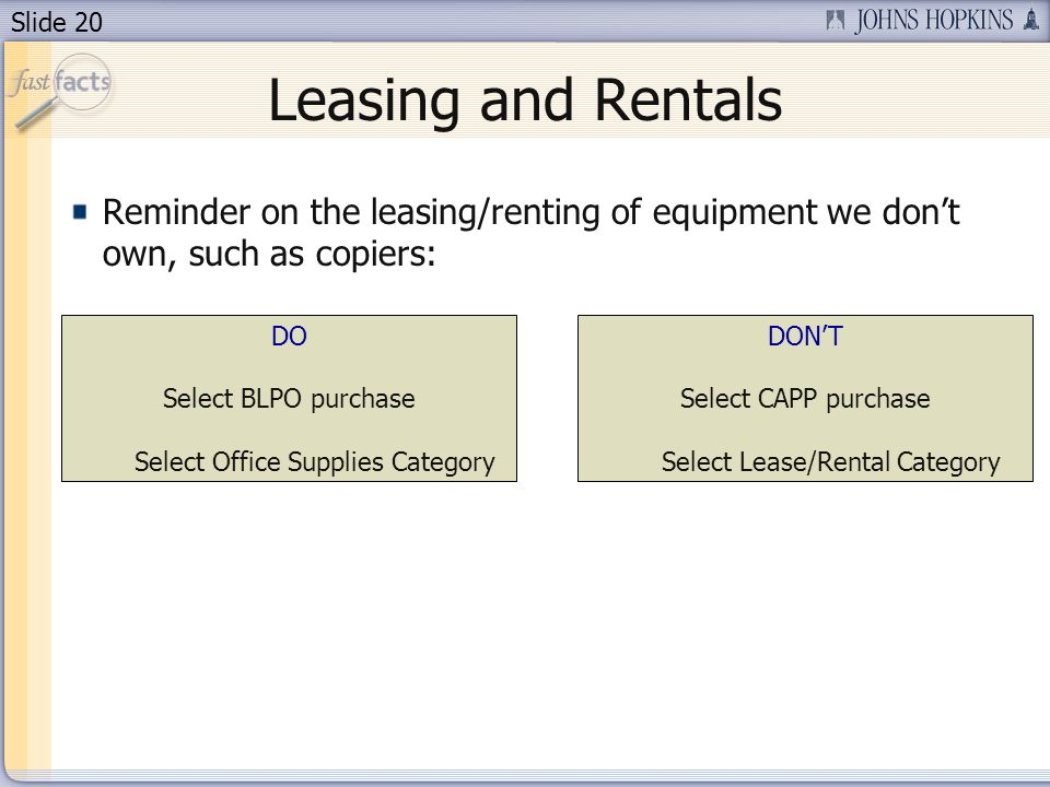 Slide 20 Leasing and Rentals Reminder on the leasing/renting of equipment we dont own, such as copiers: DO Select BLPO purchase Select Office Supplies Category DONT Select CAPP purchase Select Lease/Rental Category