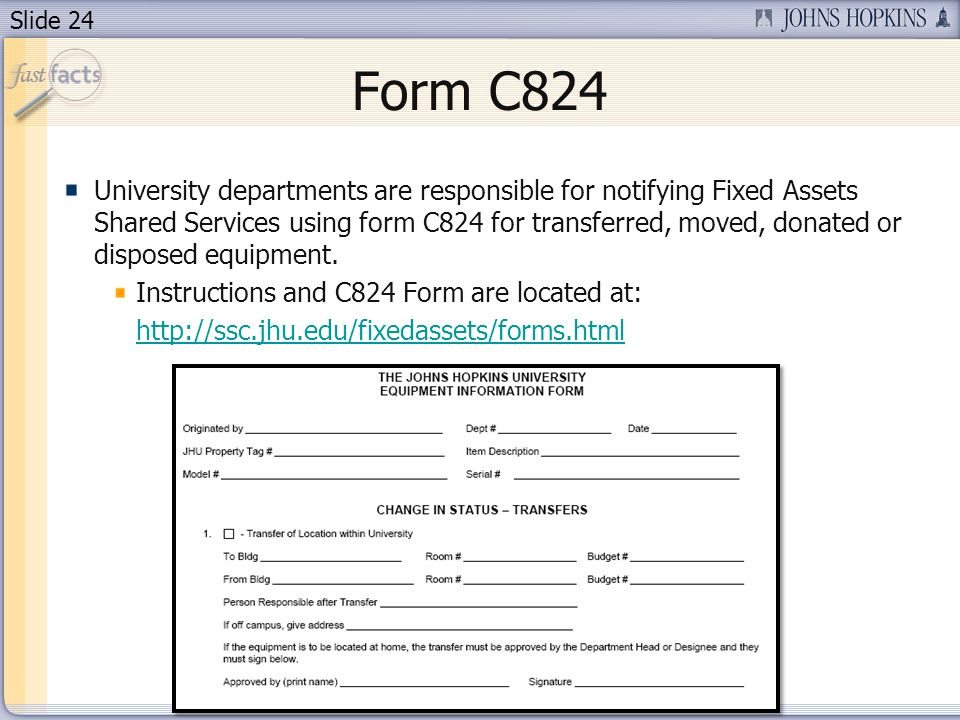 Slide 24 Form C824 University departments are responsible for notifying Fixed Assets Shared Services using form C824 for transferred, moved, donated or disposed equipment.
