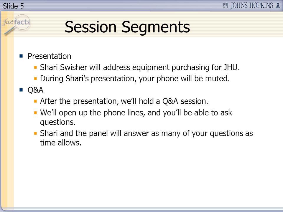 Slide 5 Session Segments Presentation Shari Swisher will address equipment purchasing for JHU.