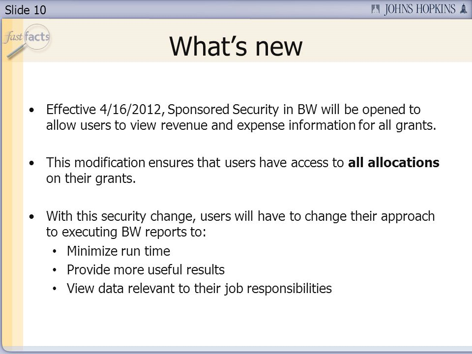 Slide 10 Whats new Effective 4/16/2012, Sponsored Security in BW will be opened to allow users to view revenue and expense information for all grants.