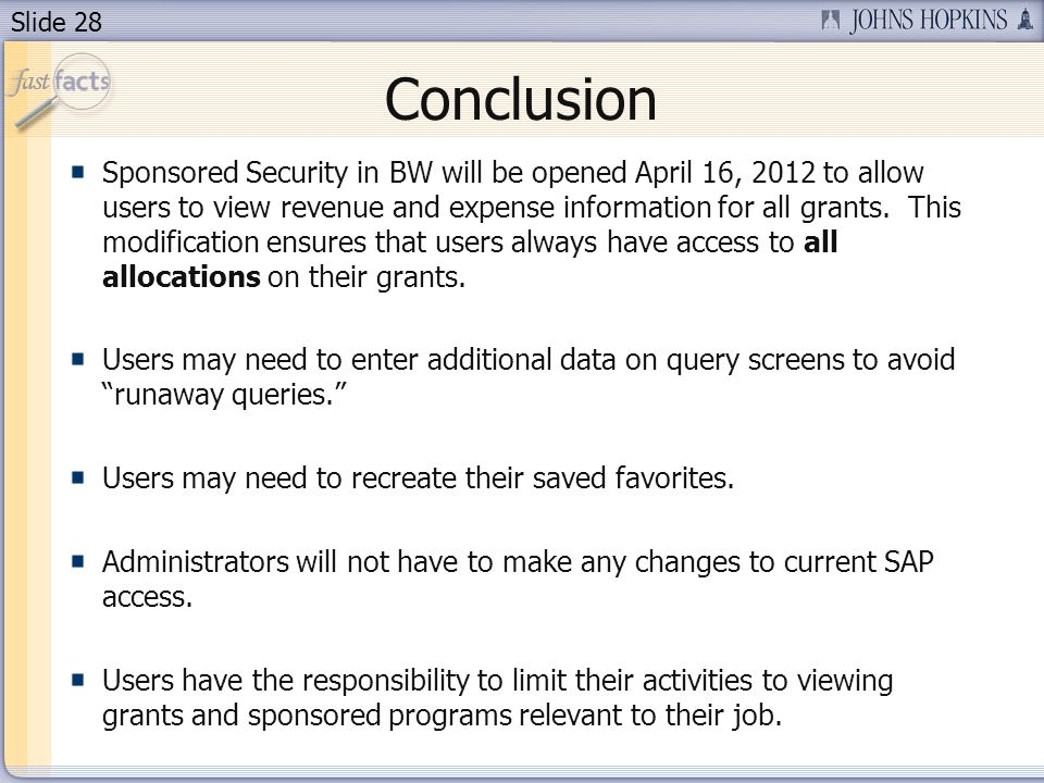 Slide 28 Conclusion Sponsored Security in BW will be opened April 16, 2012 to allow users to view revenue and expense information for all grants.