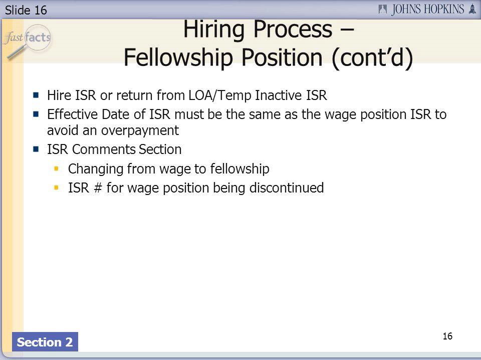 Slide 16 Hiring Process – Fellowship Position (contd) Hire ISR or return from LOA/Temp Inactive ISR Effective Date of ISR must be the same as the wage
