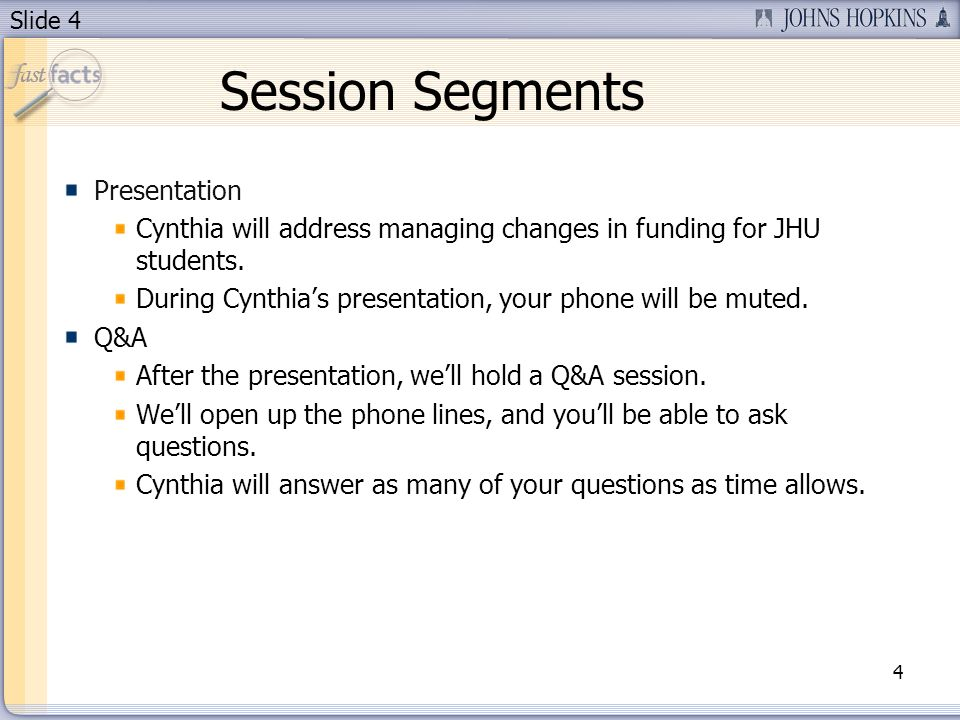 Slide 4 Session Segments Presentation Cynthia will address managing changes in funding for JHU students. During Cynthias presentation, your phone will